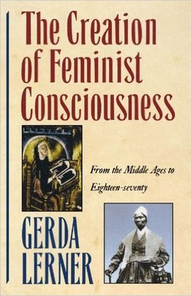 THE CREATION OF FEMINIST CONSCIOUSNESS: FROM THE MIDDLE AGES TO EIGHTEEN-SEVENTY