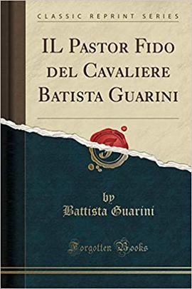 IL PASTOR FIDO DEL CAVALIERE BATISTA GUARINI (CLASSIC REPRINT)