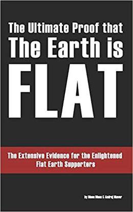 THE ULTIMATE PROOF THAT THE EARTH IS FLAT: THE EXTENSIVE EVIDENCE FOR THE ENLIGHTENED FLAT EARTH SUPPORTERS