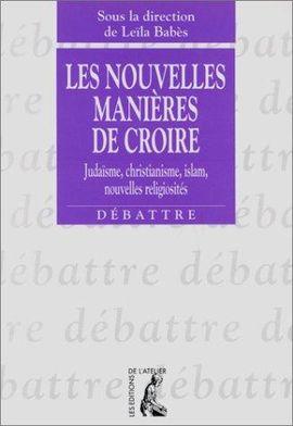 LES NOUVELLES MANIÈRES DE CROIRE - JUDAÏSME, CHRISTIANISME, ISLAM, NOUVELLES RELIGIOSITÉS
