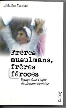 FRÈRES MUSULMANS, FRÈRES FÉROCES. : VOYAGE DANS L'ENFER DU DISCOURS ISLAMISTE