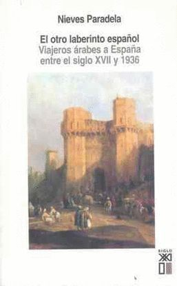 EL OTRO LABERINTO ESPAÑOL.VIAJEROS ÁRABES A ESPAÑA ENTRE EL SIGLO XVII Y 1936