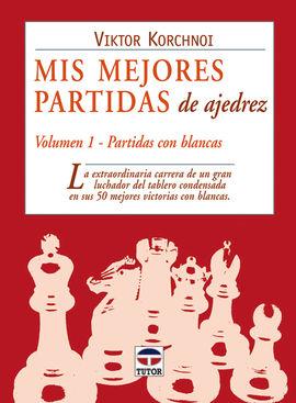 MIS MEJORES PARTIDAS DE AJEDREZ. VOLUMEN 1. PARTIDAS BLANCAS