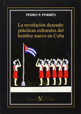LA REVOLUCIÓN DESEADA: PRÁCTICAS CULTURALES DEL HOMBRE NUEVO EN CUBA