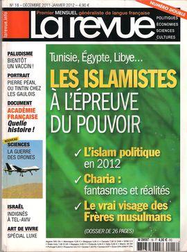 LA REVUE. NUM. 18, DEC. 2011-JANV. 2012 / TUNISIE, ÉGYPTE, LIBYE... LES ISLAMISTES À L´ÉPREVE DU POUVOIR/ L´ISLAM POLITIQUE EN 2012/ CHARIA: FANTASMES