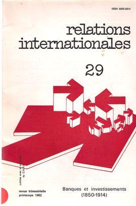 RELATIONS INTERNATIONALES. NUM. 29, PRINTEMPS 1982. BANQUES ET INVESTISSEMENTS, 1850-1914