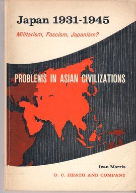 PROBLEMS IN ASIAN CIVILIZATION. JAPAN 1931-1945. MILITARISM, FASCISM, JAPANISM?