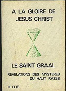 À LA GLOIRE DE JÉSUS CHRIST, LE SAINT GRAAL : RÉVÉLATIONS DES MYSTÈRES DU HAUT RAZÈS